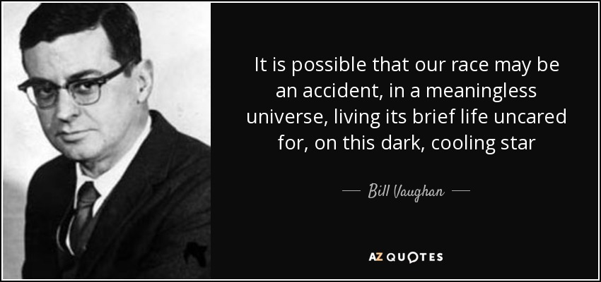 quote-it-is-possible-that-our-race-may-be-an-accident-in-a-meaningless-universe-living-its-bill-vaughan-115-16-28.jpg